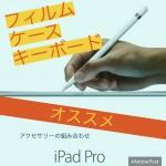 iPad Pro 9.7のケース、キーボード、フィルム、カバーお勧めな組み合わせをタイプ別に考えてみた!【全方位保護しよう】