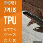 iPhone7、iPhone7Plus用お勧めTPUクリアケースを厳選!