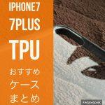 iPhone7、iPhone7Plus用お勧めTPUクリアケースを厳選!