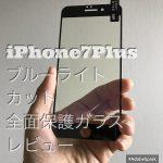 iPhone7の画面保護に「全画面強化ガラスフィルム(ブルーライトカット )」【iPhone7Plus】【レビュー】