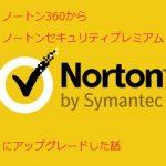 ノートン360からノートンセキュリティプレミアムにアップグレードする方法と感想。